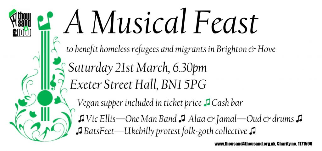 Web Poster. Text reads: A Musical Feast to benefit homeless refgees and migrants in Brighton & Hove Saturday 21st March, 6.30pm Exeter Street Hall, BN1 5PG Vegan supper included in ticket price Cash bar Vic Ellis - One Man Band Alaa & Jamal -- Oud & drums BatsFeet -- Ukebilly protest folk-goth collective